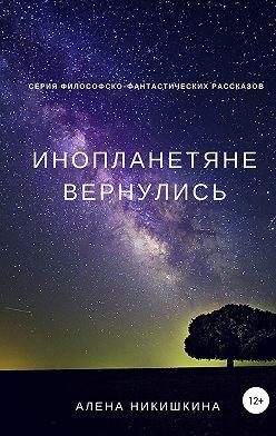 Алена Никишкина - Инопланетяне вернулись