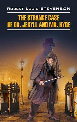 Роберт Льюис Стивенсон - The Strange Case of Dr. Jekyll and Mr. Hyde / Странная история доктора Джекила и мистера Хайда. Книга для чтения на английском языке