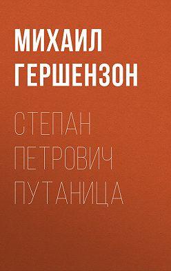 Михаил Гершензон - Степан Петрович Путаница