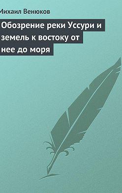 Михаил Венюков - Обозрение реки Уссури и земель к востоку от нее до моря