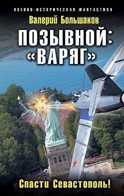 Валерий Большаков - Позывной: «Варяг». Спасти Севастополь!