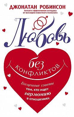 Джонатан Робинсон - Любовь без конфликтов. Бесценные советы тем, кто ищет гармонию в отношениях
