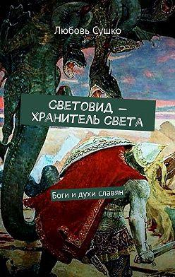 Любовь Сушко - Световид– хранитель света. Боги идухи славян
