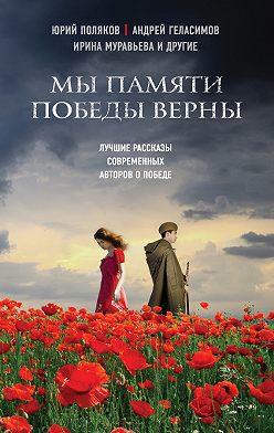 Андрей Геласимов - Мы памяти победы верны (сборник)
