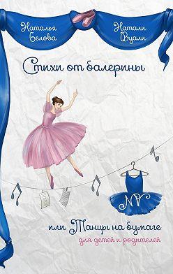 Натали (Наталья) Вуали (Белова) - Стихи от балерины, или Танцы на бумаге. Для детей и родителей