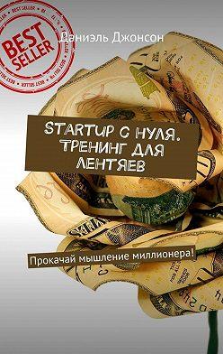 Даниэль Джонсон - Startup снуля. Тренинг для лентяев. Прокачай мышление миллионера!