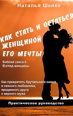 Наталья Шейко - Как стать и остаться женщиной его мечты
