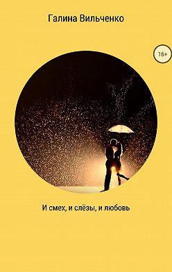 Галина Вильченко - И смех, и слёзы, и любовь. Сборник рассказов