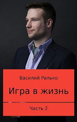 Василий Ралько - Игра в жизнь. Часть 2: Играть, чтобы выигрывать