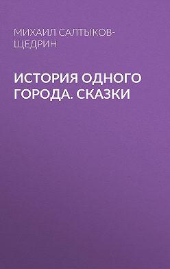 Михаил Салтыков-Щедрин - История одного города. Сказки