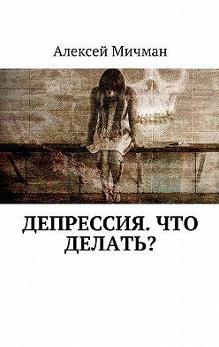 Алексей Мичман - Депрессия. Что делать?
