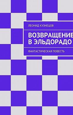 Леонид Кузнецов - Возвращение вЭльдорадо. Фантастическая повесть