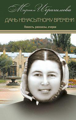 Мариам Ибрагимова - Дань ненасытному времени (повесть, рассказы, очерки)
