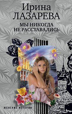 Ирина Лазарева - Мы никогда не расставались