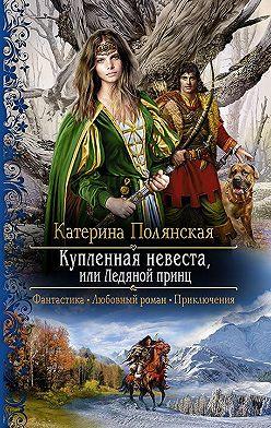 Катерина Полянская - Купленная невеста, или Ледяной принц