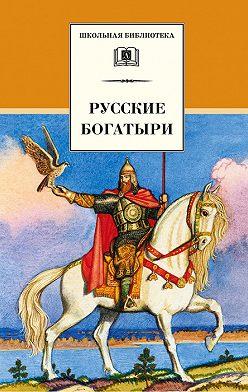 Неустановленный автор - Русские богатыри (сборник)