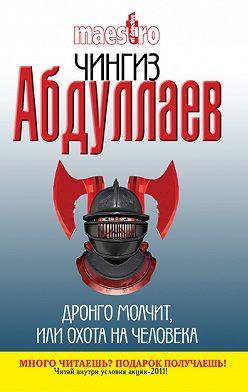 Чингиз Абдуллаев - Дронго молчит, или Охота на человека