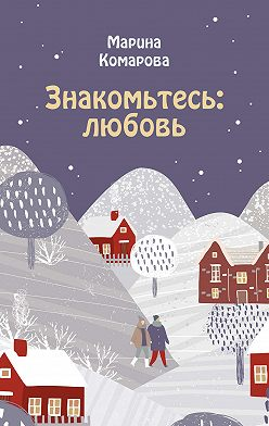 Марина Комарова - Знакомьтесь: любовь