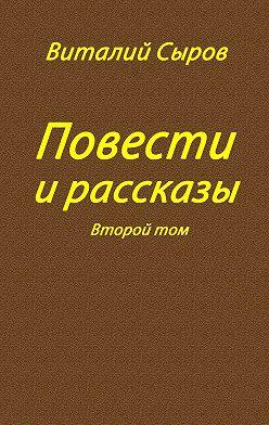 Виталий Сыров - Повести и рассказы. Второй том