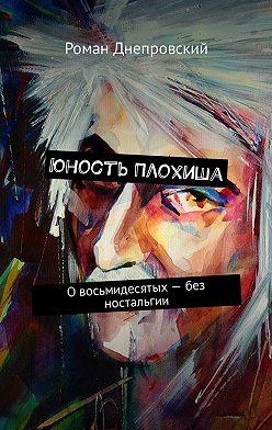 Роман Днепровский - Юность Плохиша. Овосьмидесятых– без ностальгии