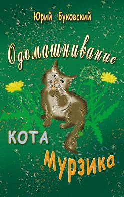 Юрий Буковский - Одомашнивание кота Мурзика
