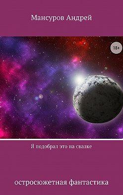 Андрей Мансуров - Я подобрал это на свалке