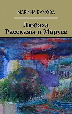 Марина Важова - Любаха. Рассказы оМарусе
