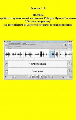 Александр Левкин - Пособие по работе с аудиокнигой по роману Роберта Луиса Стивенсона «Остров сокровищ» на английском языке с субтитрами и транскрипцией
