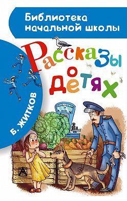 Борис Житков - Рассказы о детях