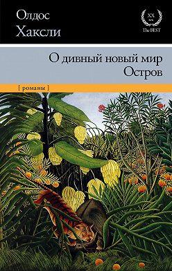 Олдос Хаксли - О дивный новый мир. Остров (сборник)