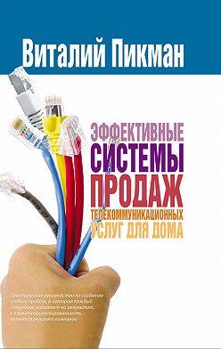 Виталий Пикман - Эффективные системы продаж телекоммуникационных услуг для дома