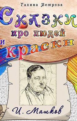 Галина Ветрова - Сказки про людей и краски. И. Машков