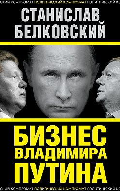 Станислав Белковский - Бизнес Владимира Путина