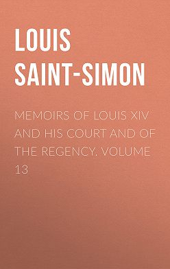 Louis Saint-Simon - Memoirs of Louis XIV and His Court and of the Regency. Volume 13