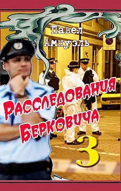 Павел Амнуэль - Расследования Берковича 3 (сборник)