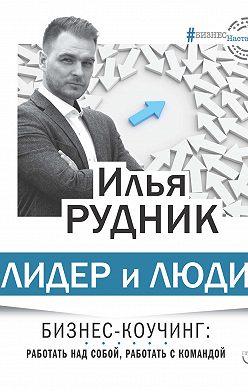 Илья Рудник - Лидер и люди. Бизнес-коучинг: работать над собой, работать с командой