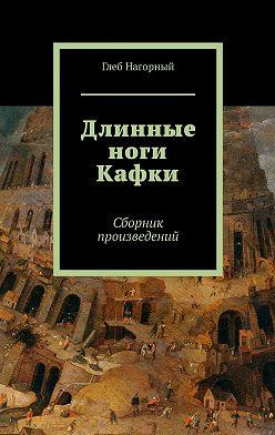Глеб Нагорный - Длинные ноги Кафки. Сборник произведений