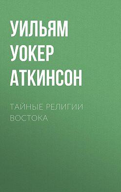 Уильям Уокер Аткинсон - Тайные религии Востока