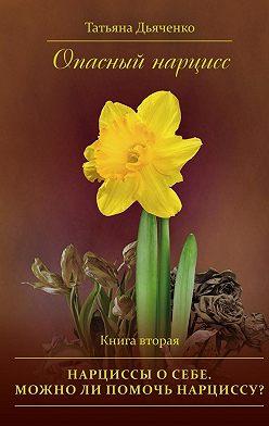 Tатьяна Дьяченко - Опасный нарцисс. Книга вторая. Нарциссы осебе. Можноли помочь нарциссу?