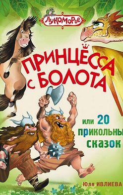 Юлия Ивлиева - Принцесса с болота, или 20 прикольных сказок