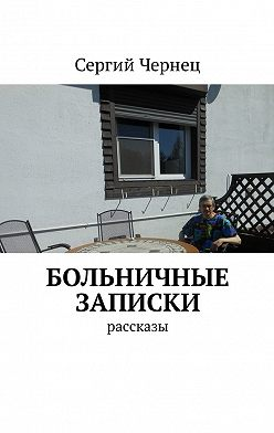 Сергий Чернец - Больничные записки. Рассказы
