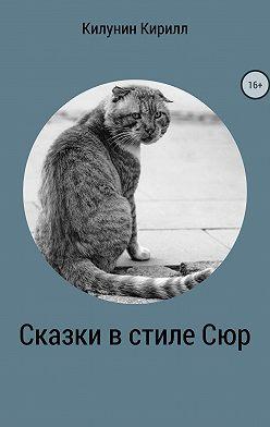 Кирилл Килунин - Сказки в стиле Сюр