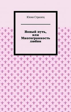 Юлия Стрелец - Новый путь, или Многогранность любви