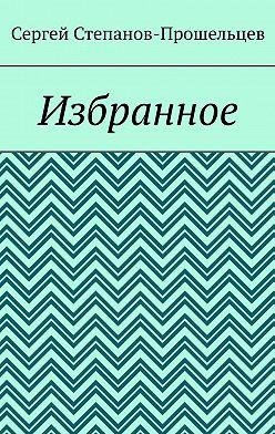 Сергей Степанов-Прошельцев - Избранное