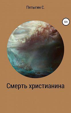 Сергей Пятыгин - Смерть христианина