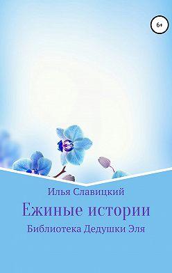 Илья Славицкий - Ежиные истории