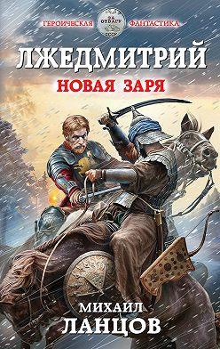 Михаил Ланцов - Лжедмитрий. Новая заря