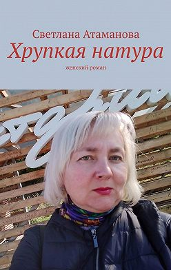 Светлана Атаманова - Хрупкая натура. Женский роман