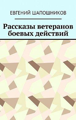 Евгений Шапошников - Рассказы ветеранов боевых действий