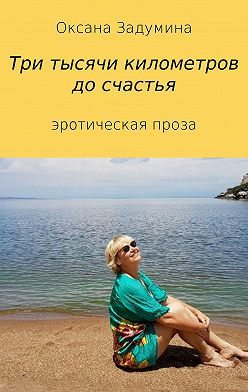 Оксана Задумина - Три тысячи километров до счастья
